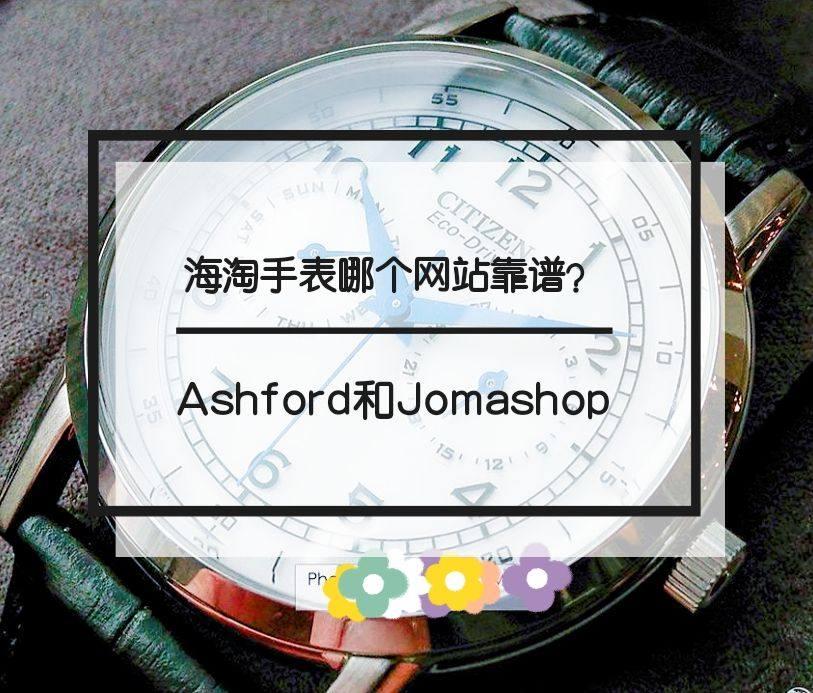 海淘手表哪个网站靠谱?Ashford和Jomashop哪一个